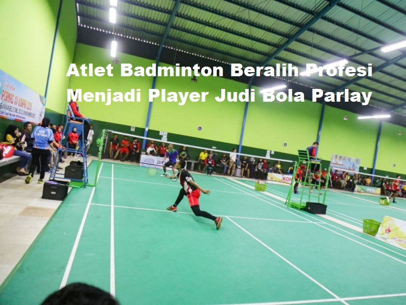 Atlet Badminton Beralih Profesi Menjadi Player Judi Bola Parlay